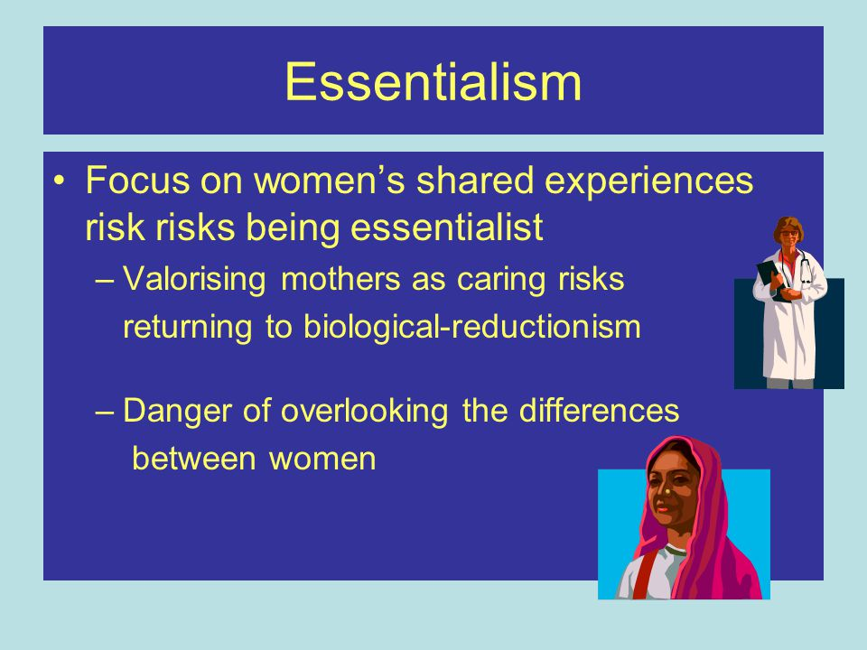 Essentialism Focus on women's shared experiences risk risks being essentialist. Valorising mothers as caring risks.