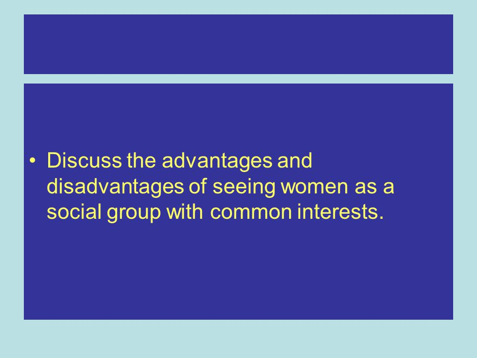 Discuss the advantages and disadvantages of seeing women as a social group with common interests.