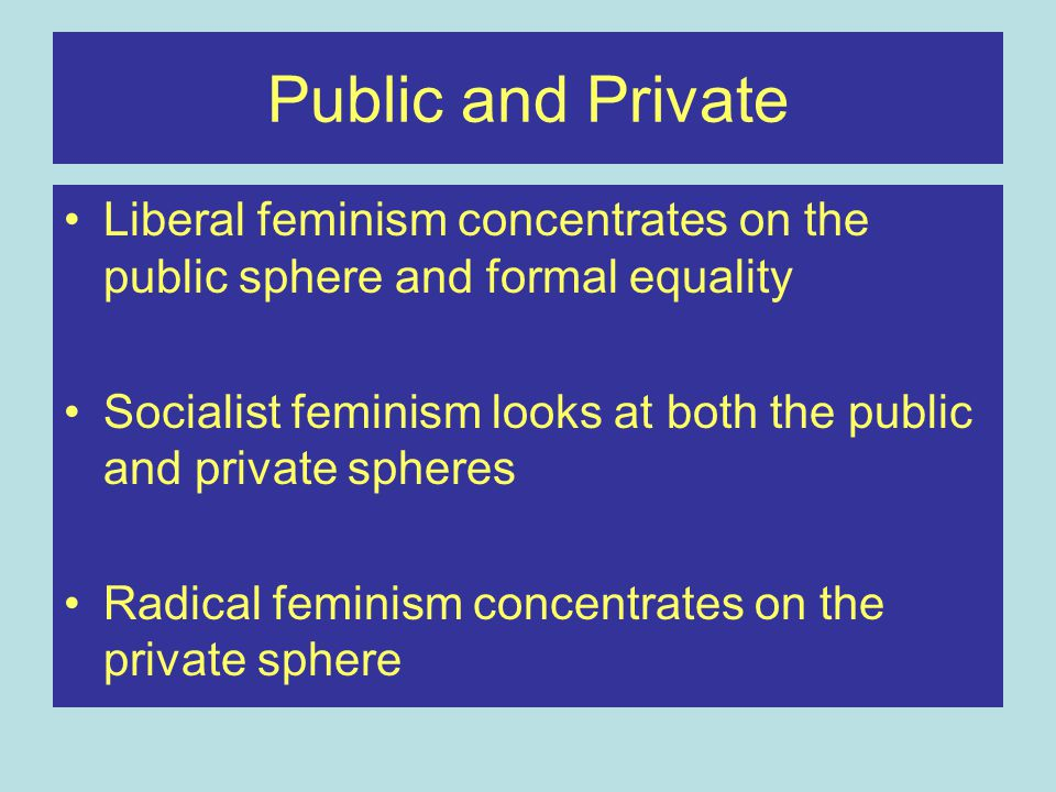 Public and Private Liberal feminism concentrates on the public sphere and formal equality.