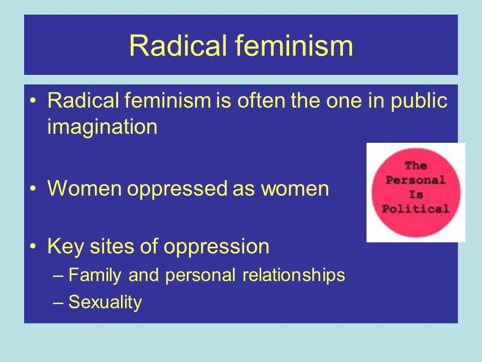 Radical feminism Radical feminism is often the one in public imagination. Women oppressed as women.