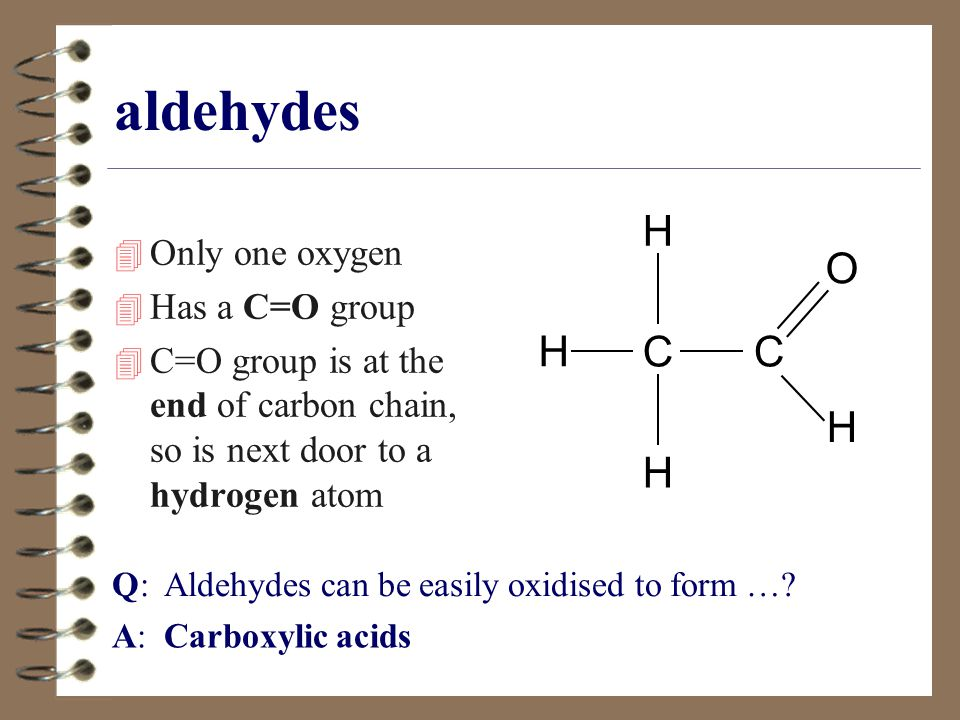 aldehydes H O C Only one oxygen Has a C=O group