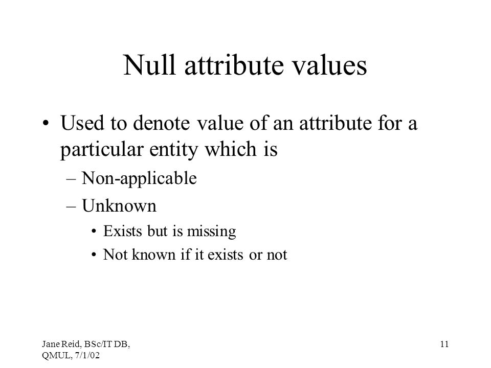 Null attribute values Used to denote value of an attribute for a particular entity which is. Non-applicable.