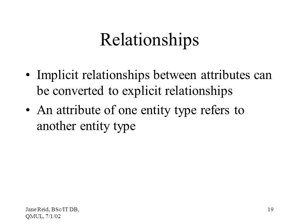 Relationships Implicit relationships between attributes can be converted to explicit relationships.