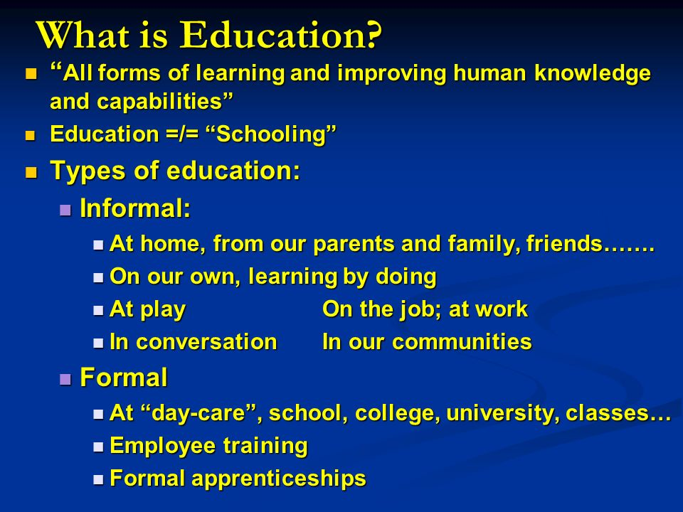 What is Education All forms of learning and improving human knowledge and capabilities Education =/= Schooling