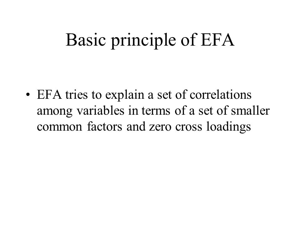 Basic principle of EFA EFA tries to explain a set of correlations among variables in terms of a set of smaller common factors and zero cross loadings.