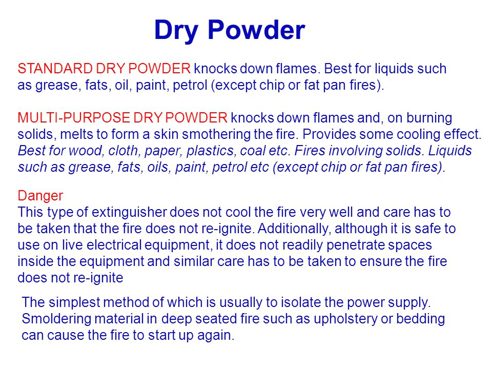Dry Powder STANDARD DRY POWDER knocks down flames. Best for liquids such as grease, fats, oil, paint, petrol (except chip or fat pan fires).