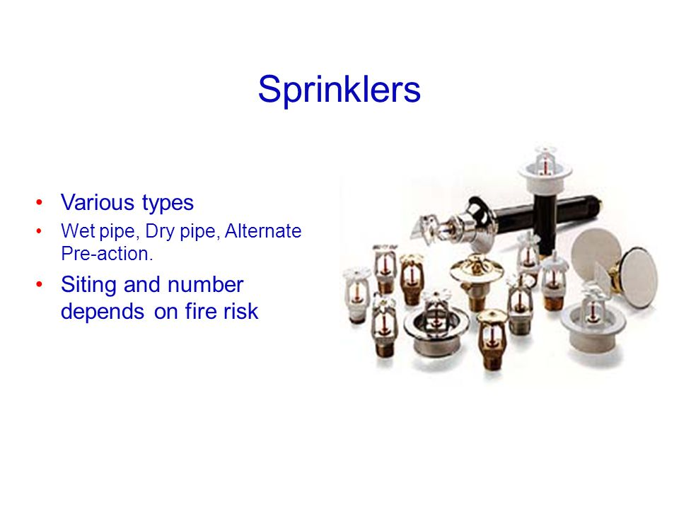 Sprinklers Various types Siting and number depends on fire risk