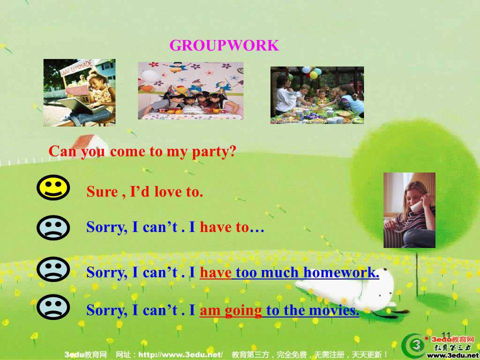 GROUPWORK Can you come to my party Sure , I'd love to. Sorry, I can't . I have to… Sorry, I can't . I have too much homework.