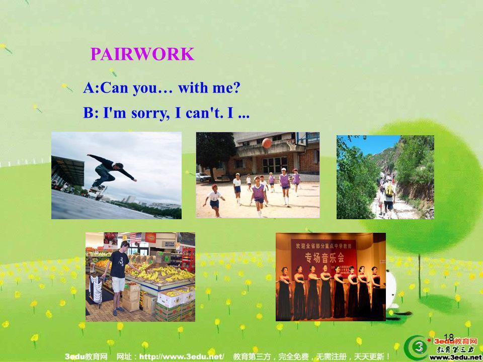 PAIRWORK A:Can you… with me B: I m sorry, I can t. I ...