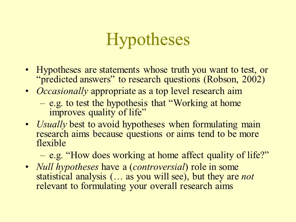 Hypotheses Hypotheses are statements whose truth you want to test, or predicted answers to research questions (Robson, 2002)
