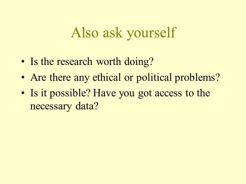 Also ask yourself Is the research worth doing