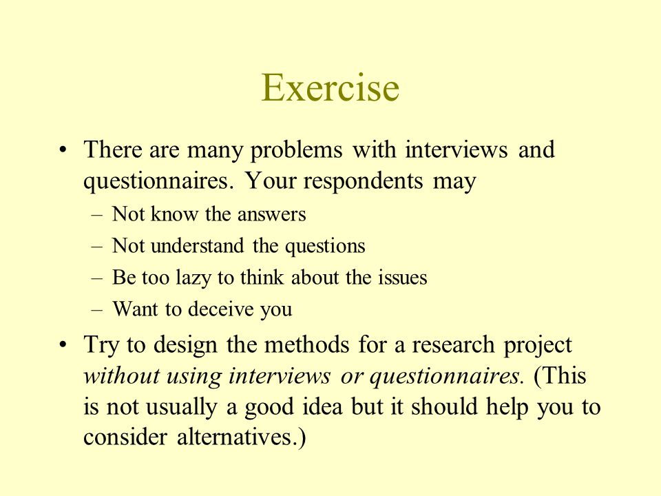 Exercise There are many problems with interviews and questionnaires. Your respondents may. Not know the answers.