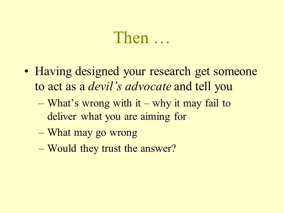 Then … Having designed your research get someone to act as a devil's advocate and tell you.