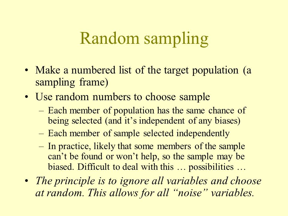 Random sampling Make a numbered list of the target population (a sampling frame) Use random numbers to choose sample.