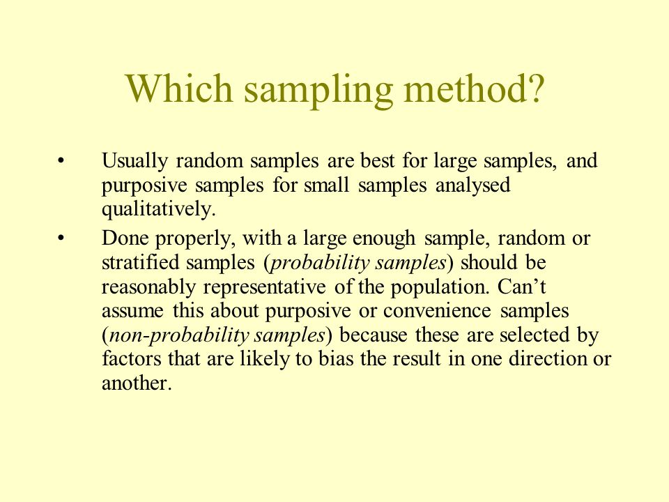 Which sampling method Usually random samples are best for large samples, and purposive samples for small samples analysed qualitatively.