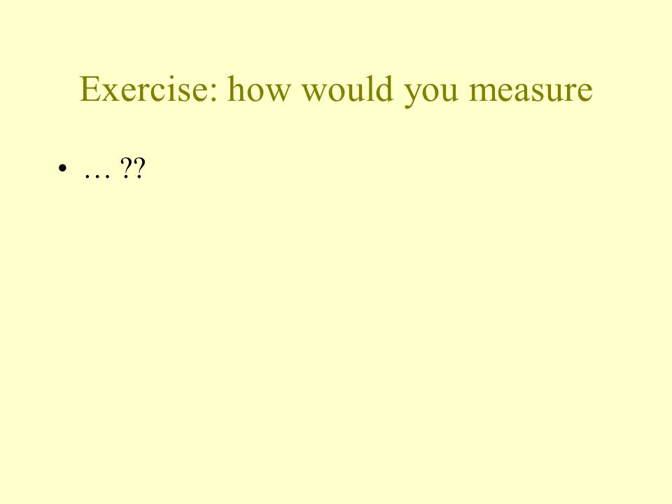 Exercise: how would you measure
