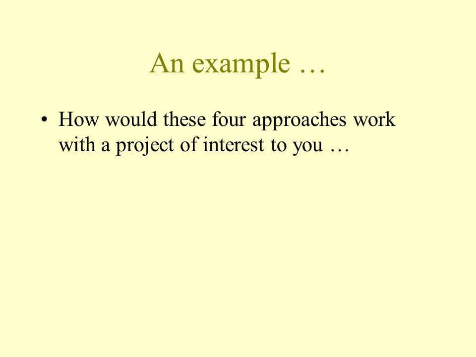 An example … How would these four approaches work with a project of interest to you …