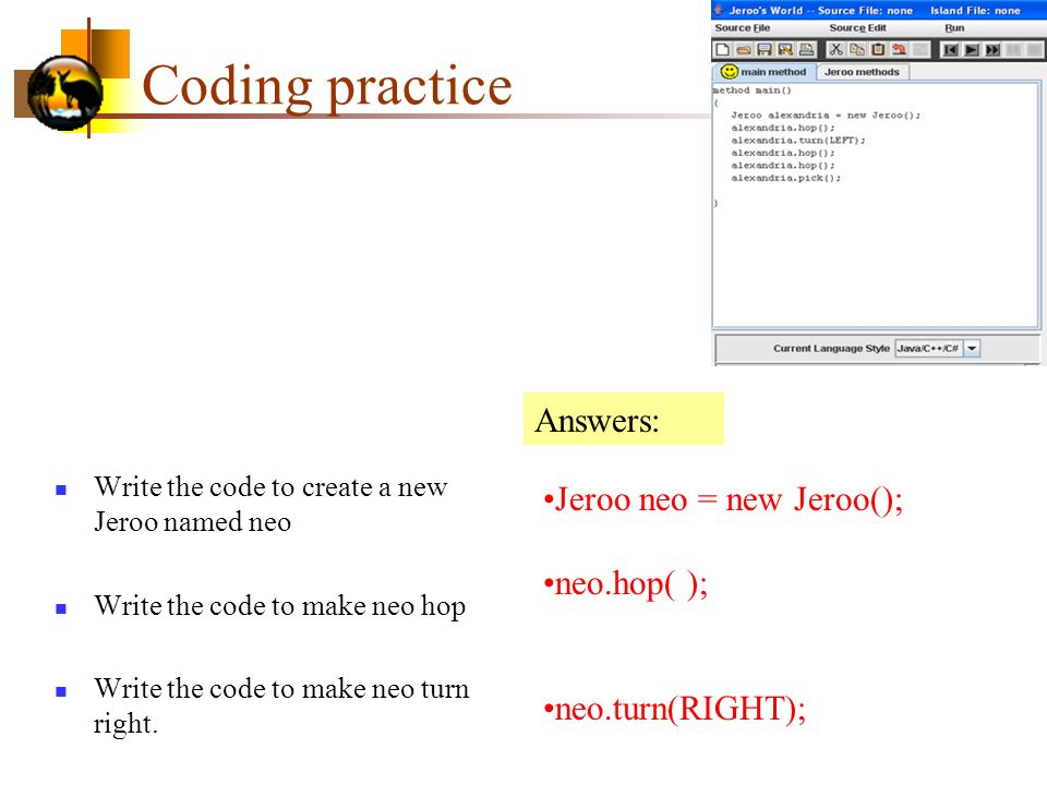 Coding practice Answers: Jeroo neo = new Jeroo(); neo.hop( );