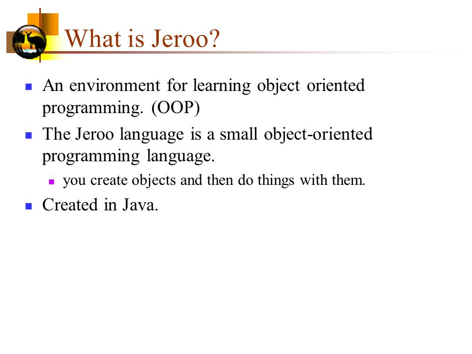 What is Jeroo An environment for learning object oriented programming. (OOP) The Jeroo language is a small object-oriented programming language.