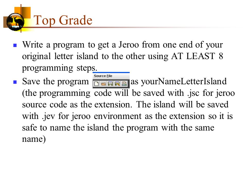 Top Grade Write a program to get a Jeroo from one end of your original letter island to the other using AT LEAST 8 programming steps.