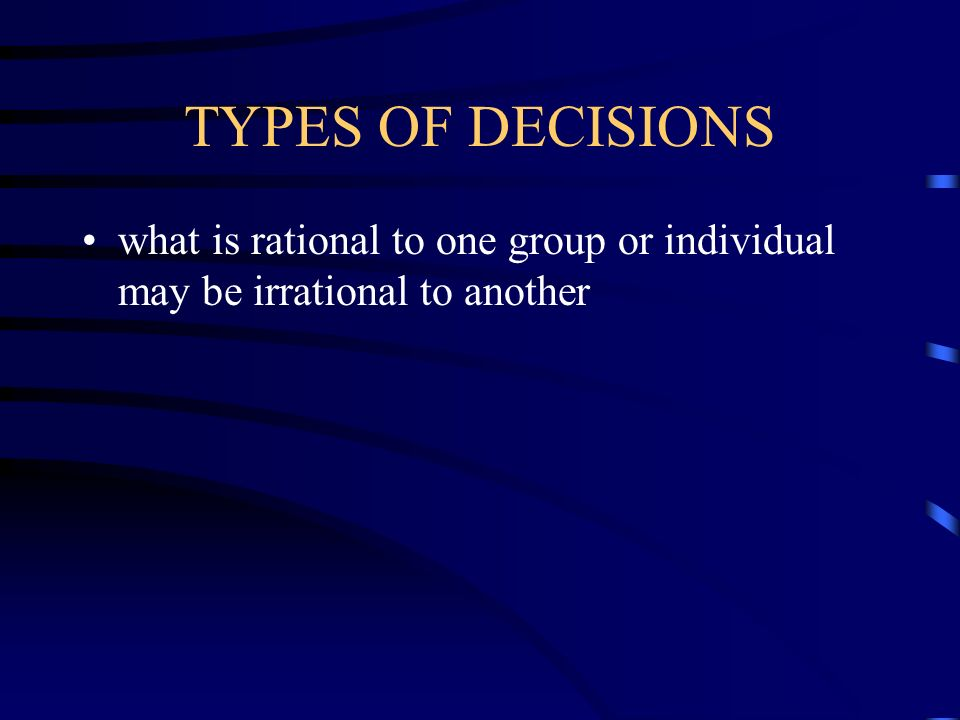 TYPES OF DECISIONS what is rational to one group or individual may be irrational to another