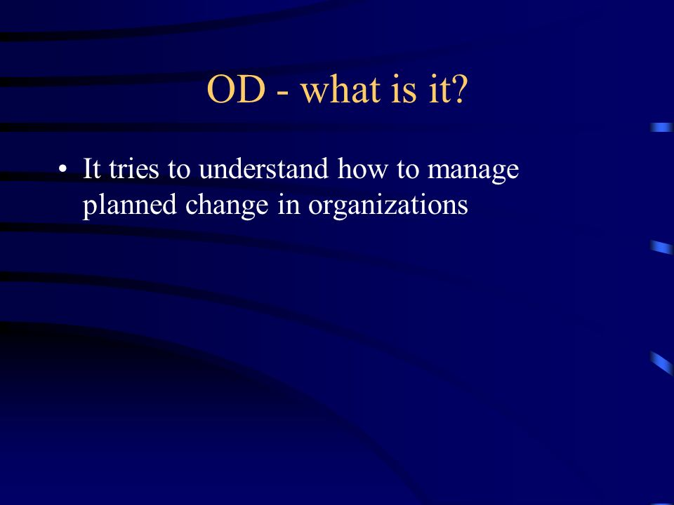 OD - what is it It tries to understand how to manage planned change in organizations