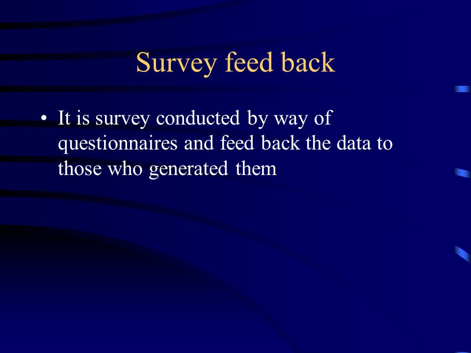 Survey feed back It is survey conducted by way of questionnaires and feed back the data to those who generated them.