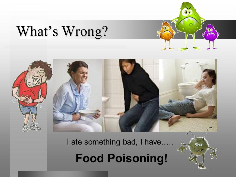 I ate something bad, I have…..