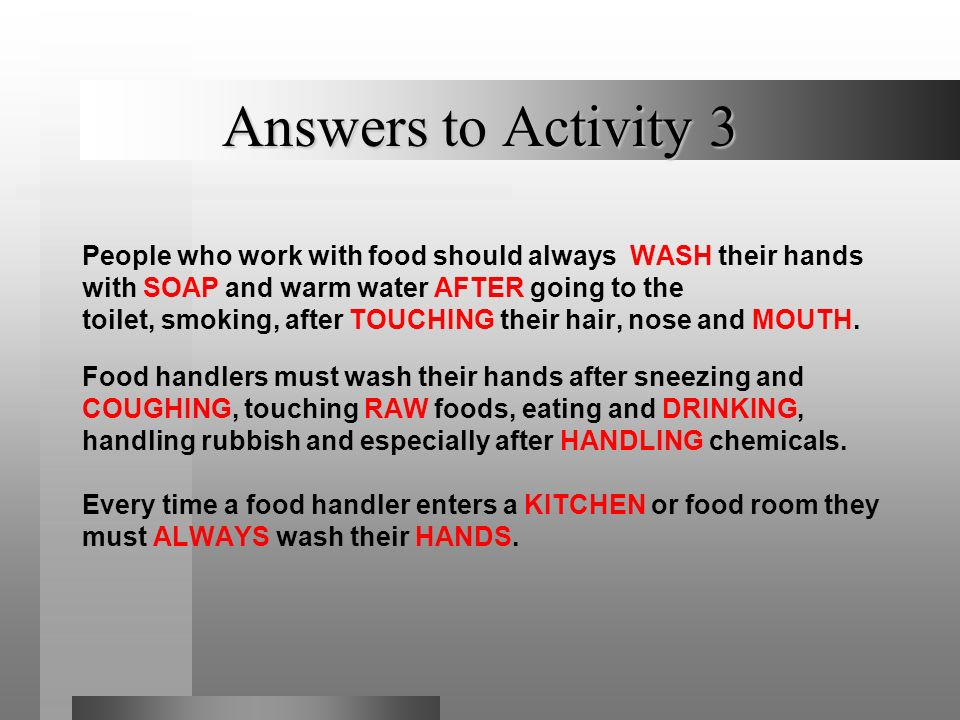Answers to Activity 3 People who work with food should always WASH their hands. with SOAP and warm water AFTER going to the.