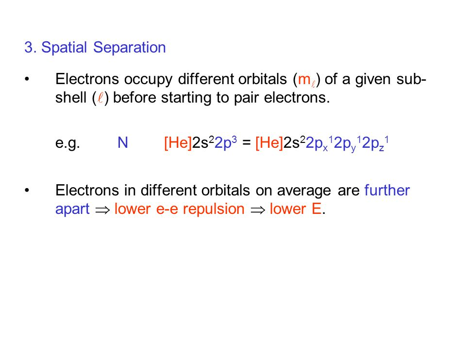 3. Spatial Separation Electrons occupy different orbitals (m) of a given sub-shell () before starting to pair electrons.