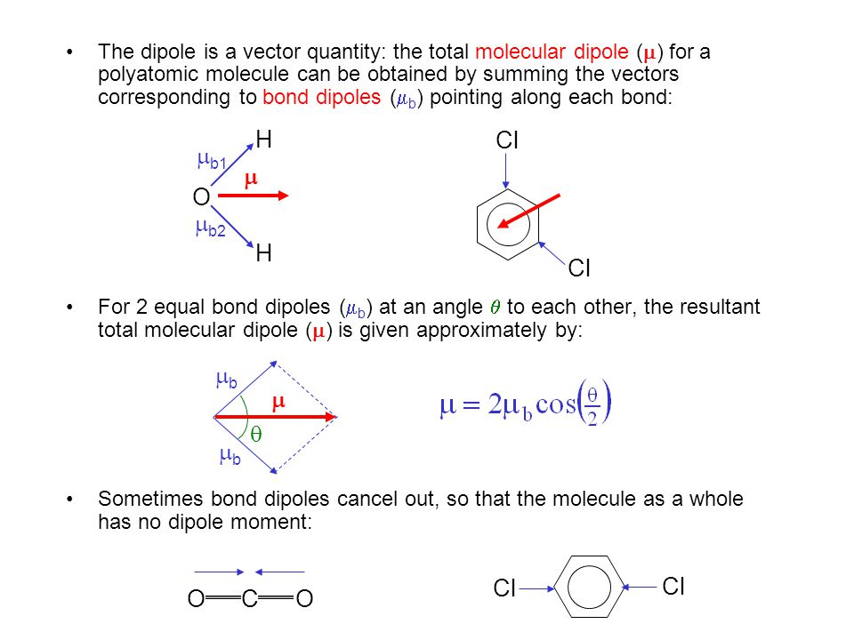 The dipole is a vector quantity: the total molecular dipole () for a polyatomic molecule can be obtained by summing the vectors corresponding to bond dipoles (b) pointing along each bond: