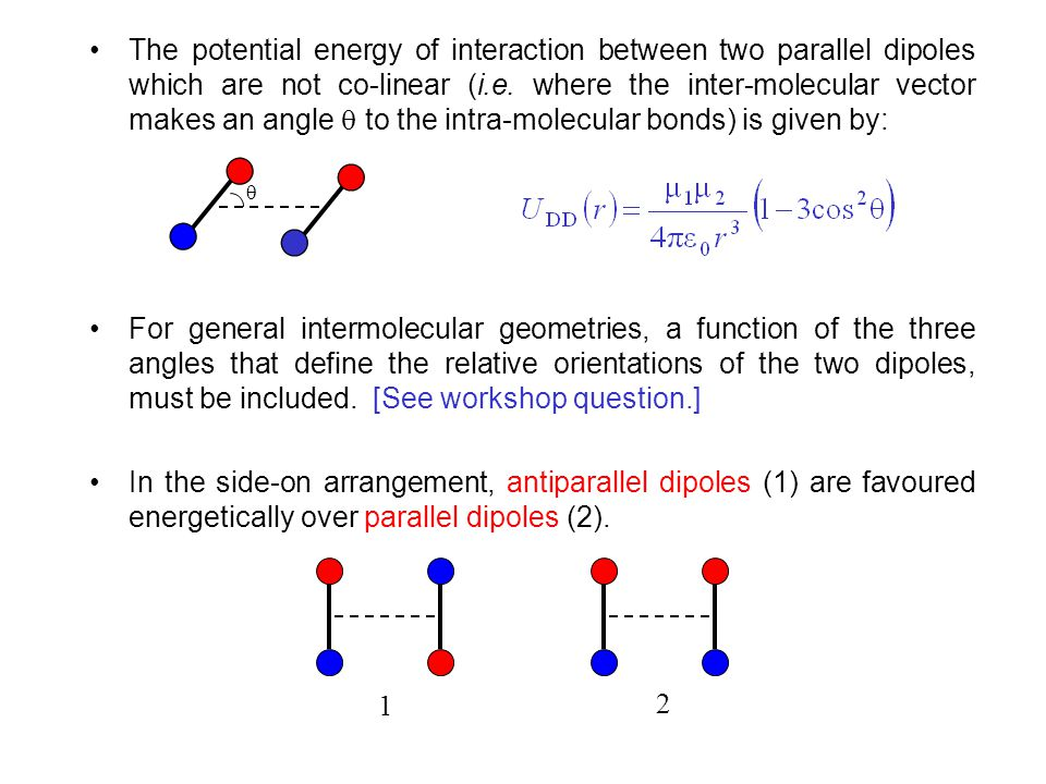The potential energy of interaction between two parallel dipoles which are not co-linear (i.e. where the inter-molecular vector makes an angle  to the intra-molecular bonds) is given by: