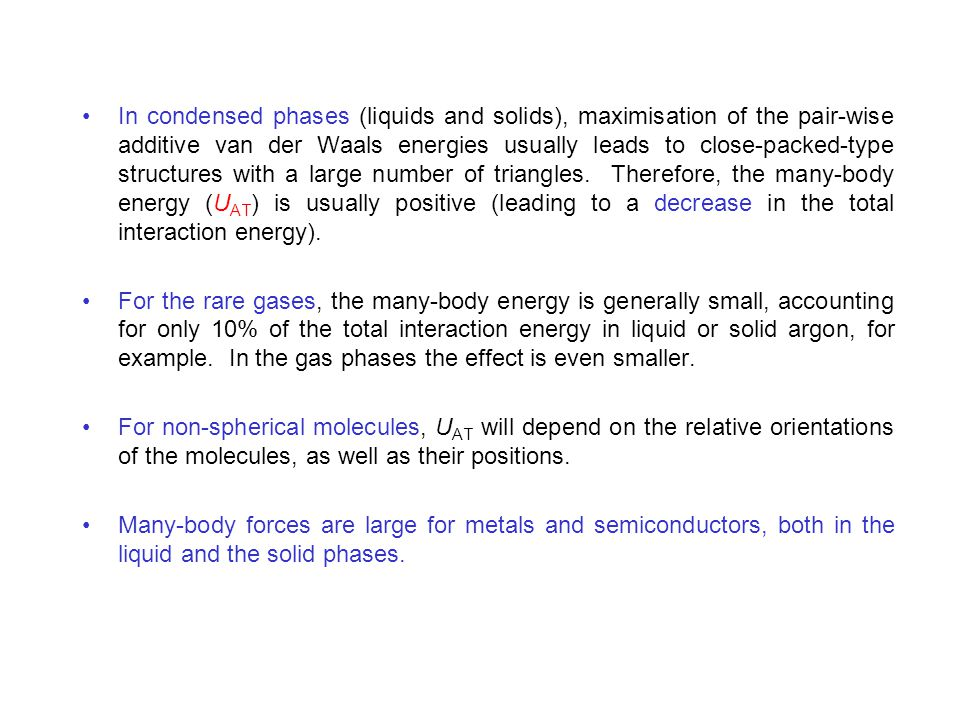 In condensed phases (liquids and solids), maximisation of the pair-wise additive van der Waals energies usually leads to close-packed-type structures with a large number of triangles. Therefore, the many-body energy (UAT) is usually positive (leading to a decrease in the total interaction energy).