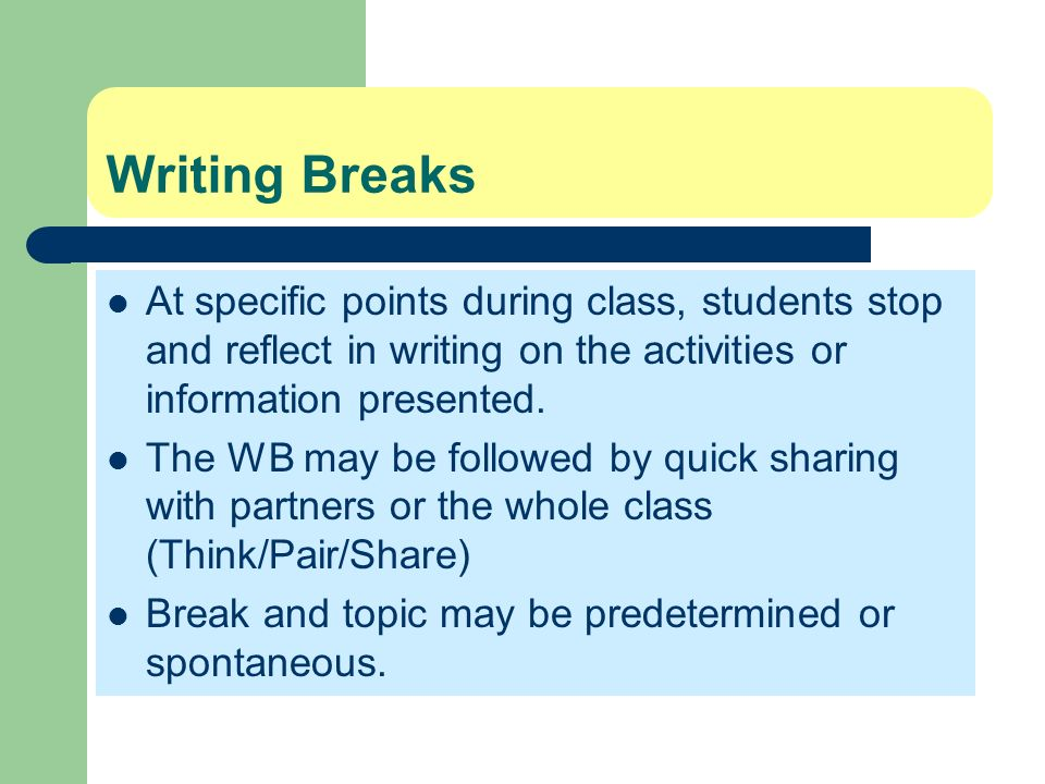 Writing BreaksAt specific points during class, students stop and reflect in writing on the activities or information presented.