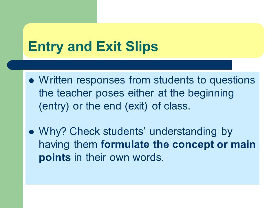 Entry and Exit SlipsWritten responses from students to questions the teacher poses either at the beginning (entry) or the end (exit) of class.