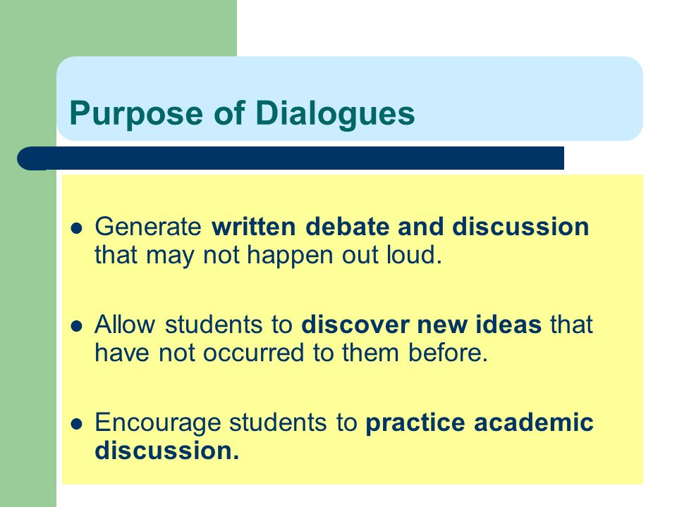 Purpose of Dialogues Generate written debate and discussion that may not happen out loud.