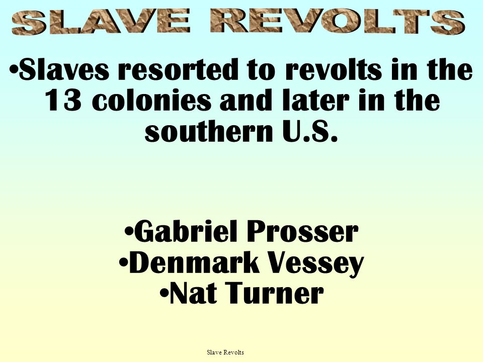 SLAVE REVOLTSSlaves resorted to revolts in the 13 colonies and later in the southern U.S. Gabriel Prosser.
