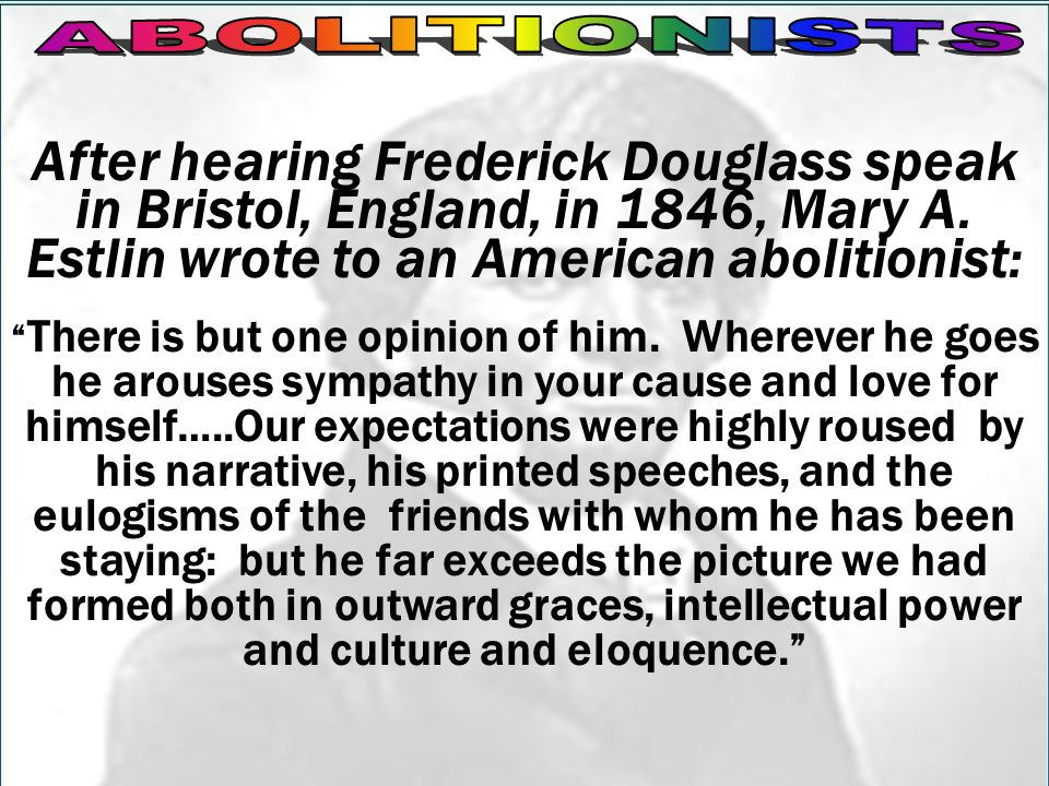 ABOLITIONISTSAfter hearing Frederick Douglass speak in Bristol, England, in 1846, Mary A. Estlin wrote to an American abolitionist: