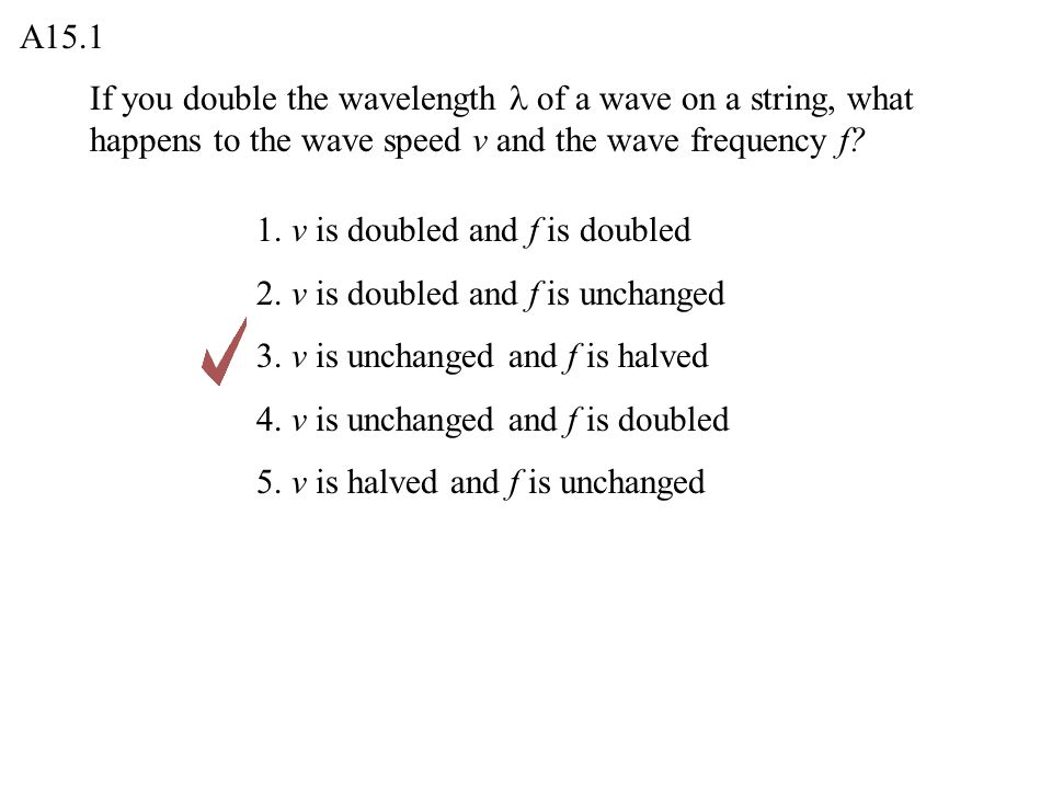 A15.1 If you double the wavelength l of a wave on a string, what happens to the wave speed v and the wave frequency f