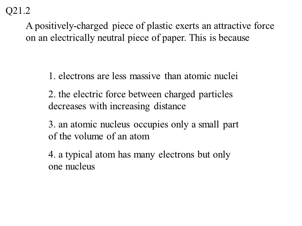 Q21.2 A positively-charged piece of plastic exerts an attractive force on an electrically neutral piece of paper. This is because.