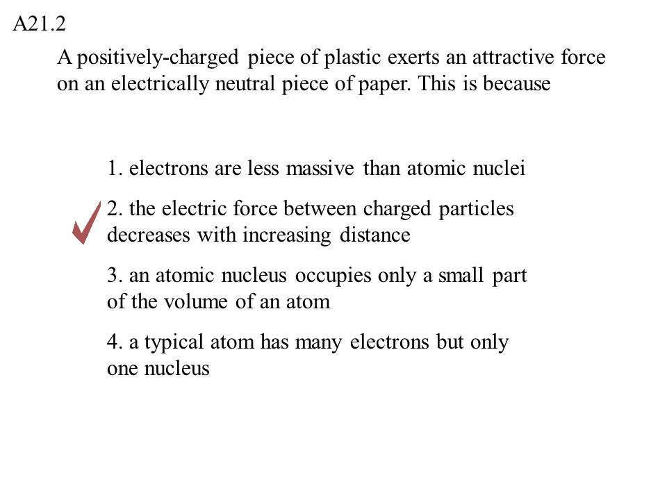 A21.2 A positively-charged piece of plastic exerts an attractive force on an electrically neutral piece of paper. This is because.