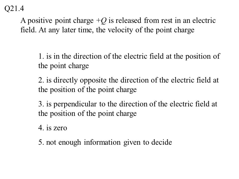 Q21.4 A positive point charge +Q is released from rest in an electric field. At any later time, the velocity of the point charge.