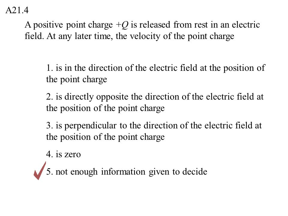 A21.4 A positive point charge +Q is released from rest in an electric field. At any later time, the velocity of the point charge.