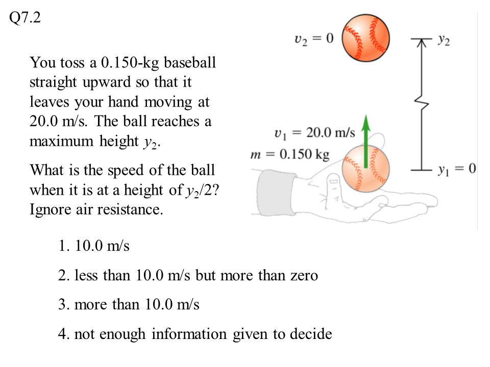 Q7.2 You toss a 0.150-kg baseball straight upward so that it leaves your hand moving at 20.0 m/s. The ball reaches a maximum height y2.