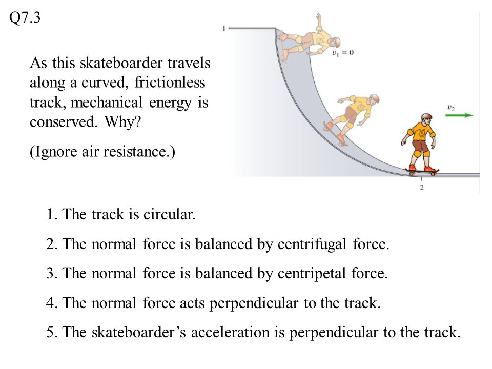 Q7.3 As this skateboarder travels along a curved, frictionless track, mechanical energy is conserved. Why
