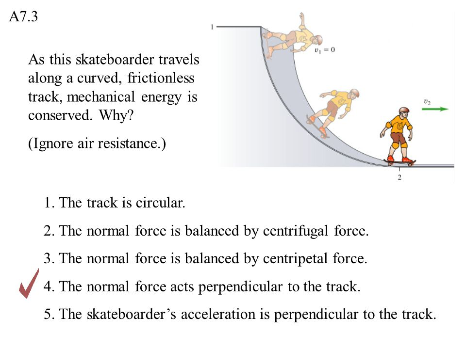 A7.3 As this skateboarder travels along a curved, frictionless track, mechanical energy is conserved. Why
