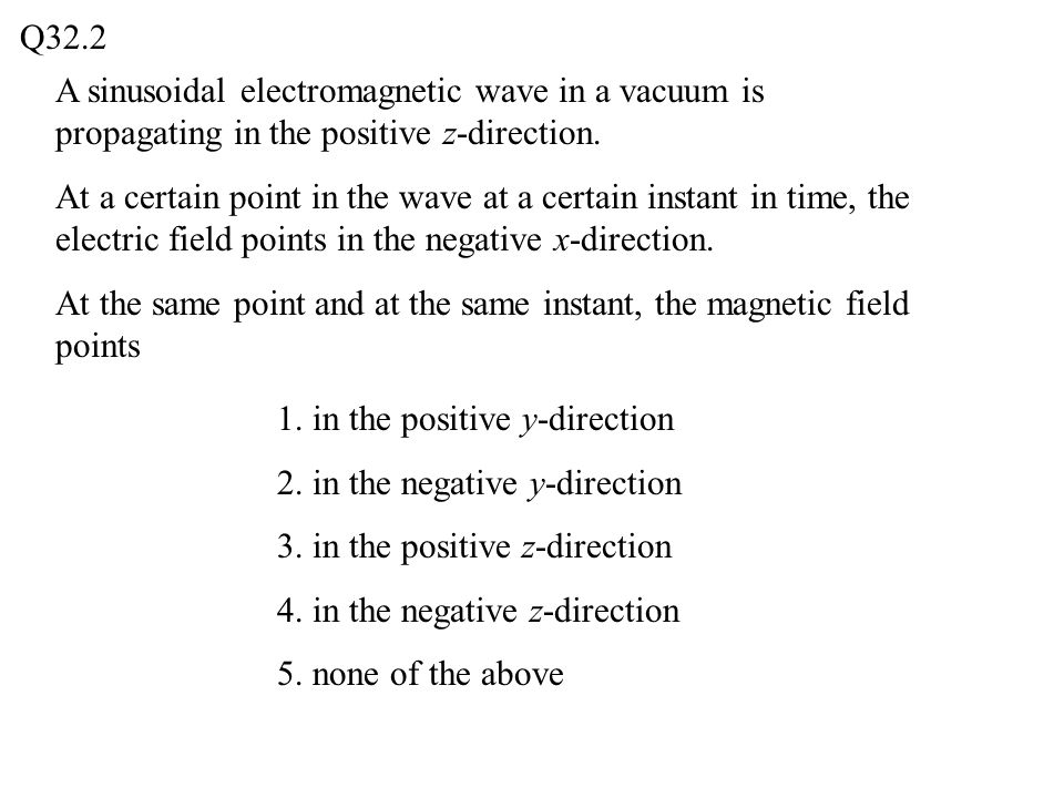Q32.2 A sinusoidal electromagnetic wave in a vacuum is propagating in the positive z-direction.