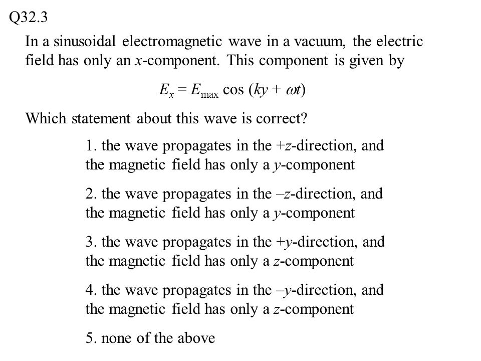 Q32.3 In a sinusoidal electromagnetic wave in a vacuum, the electric field has only an x-component. This component is given by.