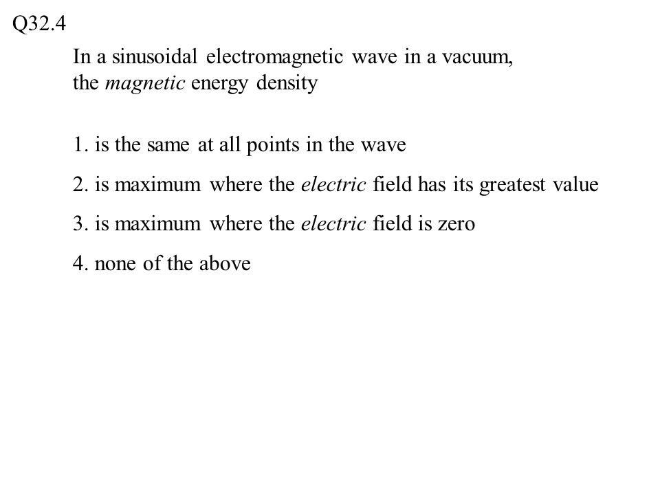 Q32.4 In a sinusoidal electromagnetic wave in a vacuum, the magnetic energy density. 1. is the same at all points in the wave.