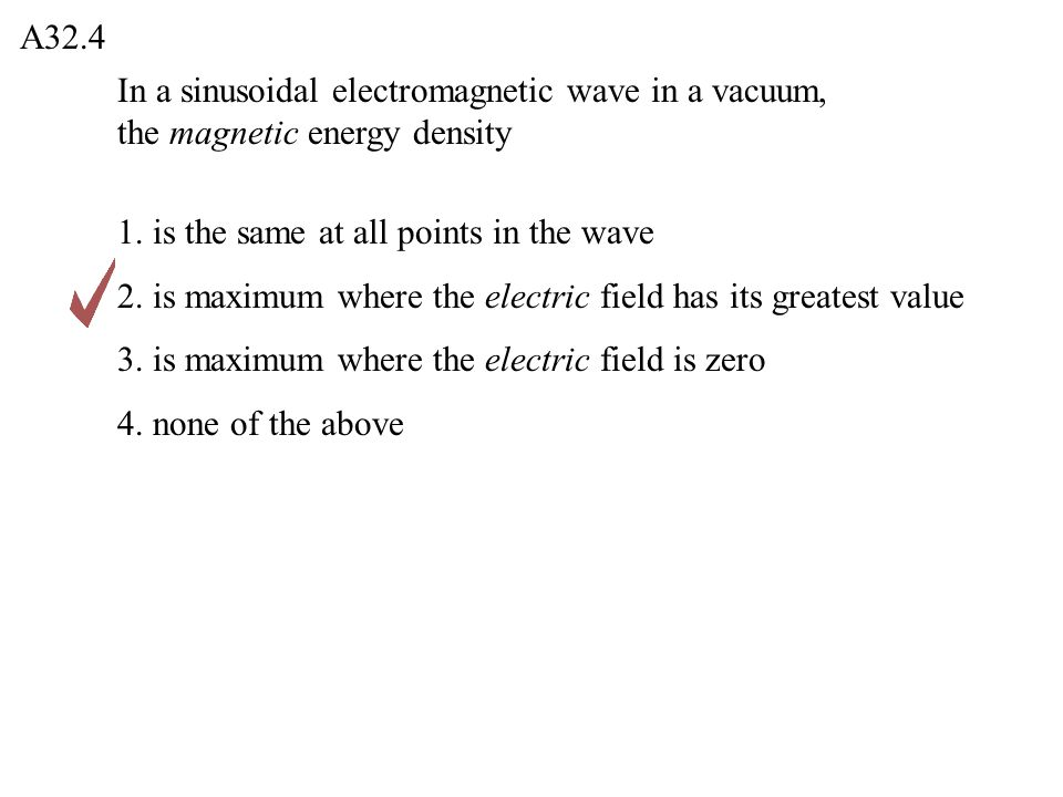 A32.4 In a sinusoidal electromagnetic wave in a vacuum, the magnetic energy density. 1. is the same at all points in the wave.